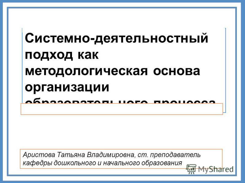 Системно-деятельностный подход как методологическая основа организации образовательного процесса Аристова Татьяна Владимировна, ст. преподаватель кафедры дошкольного и начального образования