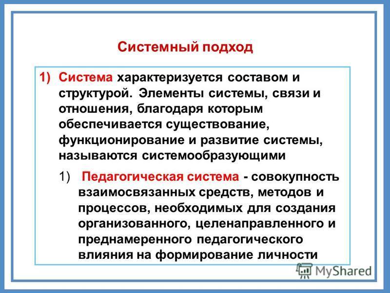 Системный подход 1)Система характеризуется составом и структурой. Элементы системы, связи и отношения, благодаря которым обеспечивается существование, функционирование и развитие системы, называются системообразующими 1) Педагогическая система - сово