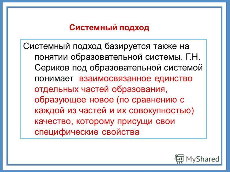 Системный подход Системный подход базируется также на понятии образовательной системы. Г.Н. Сериков под образовательной системой понимает взаимосвязанное единство отдельных частей образования, образующее новое (по сравнению с каждой из частей и их со