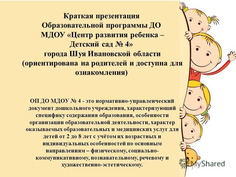 ОП ДО МДОУ 4 - это нормативно-управленческий документ дошкольного учреждения, характеризующий специфику содержания образования, особенности организации образовательной деятельности, характер оказываемых образовательных и медицинских услуг для детей о