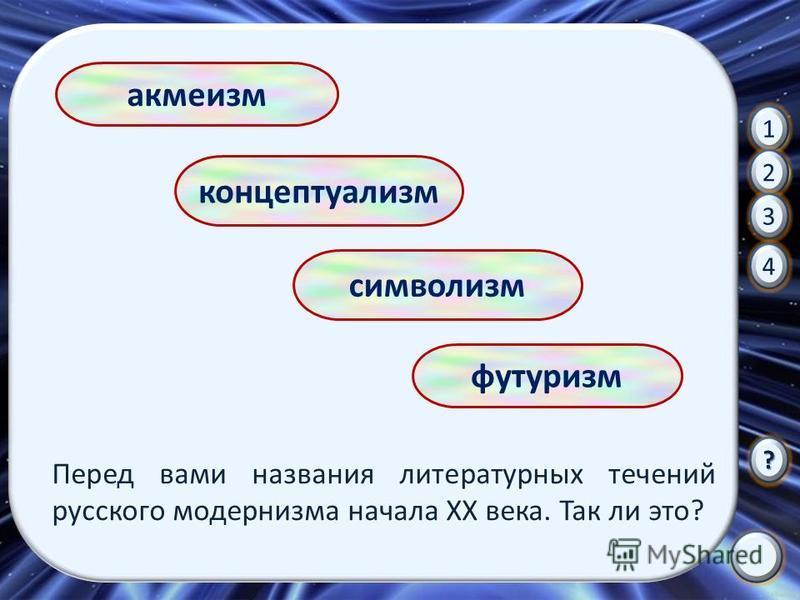 концептуализм акмеизм символизм футуризм Перед вами названия литературных течений русского модернизма начала XX века. Так ли это? 1 2 3 4 ?