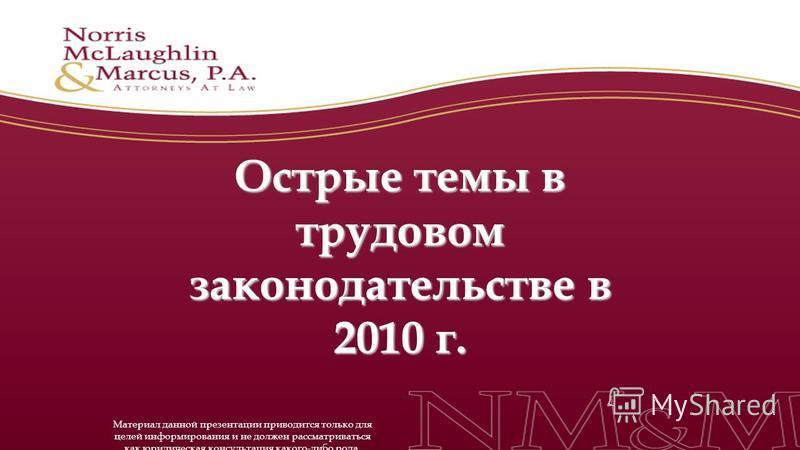 Острые темы в трудовом законодательстве в 2010 г. Материал данной презентации приводится только для целей информирования и не должен рассматриваться как юридическая консультация какого-либо рода.