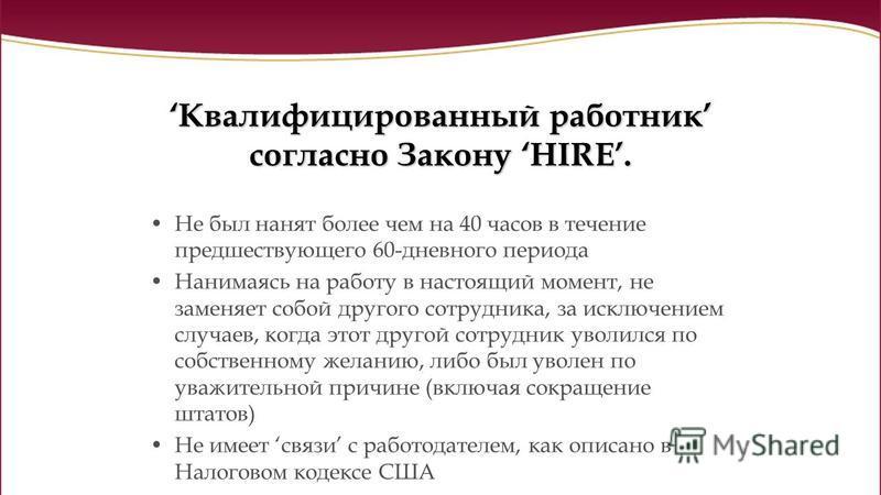Квалифицированный работник согласно Закону HIRE. Не был нанят более чем на 40 часов в течение предшествующего 60-дневного периода Нанимаясь на работу в настоящий момент, не заменяет собой другого сотрудника, за исключением случаев, когда этот другой