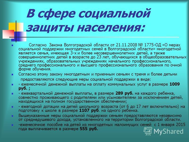 В сфере социальной защиты населения: Согласно Закона Волгоградской области от 21.11.2008 1775-ОД «О мерах социальной поддержки многодетных семей в Волгоградской области» многодетной является семья, имеющая 3-х и более несовершеннолетних детей, а такж