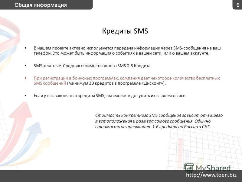 http://www.toen.biz 6Общая информация Кредиты SMS В нашем проекте активно используется передача информации через SMS-сообщения на ваш телефон. Это может быть информация о событиях в вашей сети, или о вашем аккаунте. SMS-платные. Средняя стоимость одн