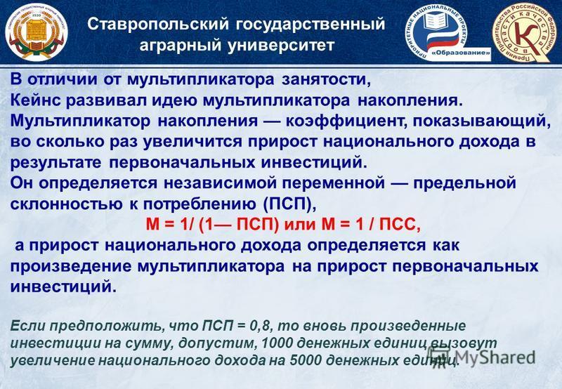 Ставропольский государственный аграрный университет В отличии от мультипликатора занятости, Кейнс развивал идею мультипликатора накопления. Мультипликатор накопления коэффициент, показывающий, во сколько раз увеличится прирост национального дохода в