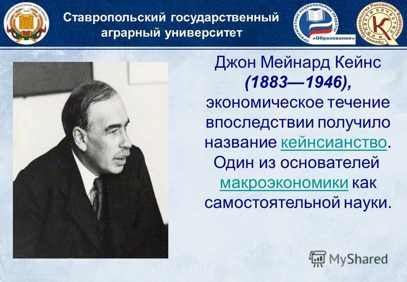 Ставропольский государственный аграрный университет Джон Мейнард Кейнс (18831946), экономическое течение впоследствии получило название кейнсианство. Один из основателей кейнсианство макроэкономики как самостоятельной науки.