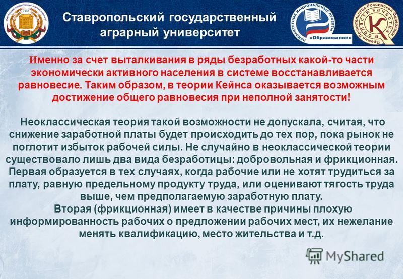 Ставропольский государственный аграрный университет И менно за счет выталкивания в ряды безработных какой-то части экономически активного населения в системе восстанавливается равновесие. Таким образом, в теории Кейнса оказывается возможным достижени