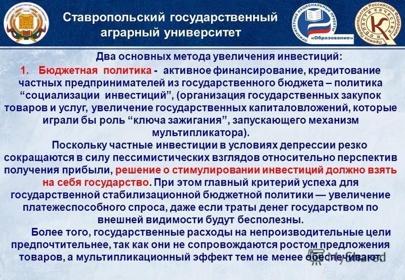 Ставропольский государственный аграрный университет Два основных метода увеличения инвестиций: 1. Бюджетная политика - активное финансирование, кредитование частных предпринимателей из государственного бюджета – политика социализации инвестиций, (орг