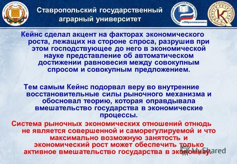 Ставропольский государственный аграрный университет Кейнс сделал акцент на факторах экономического роста, лежащих на стороне спроса, разрушив при этом господствующее до него в экономической науке представление об автоматическом достижении равновесия