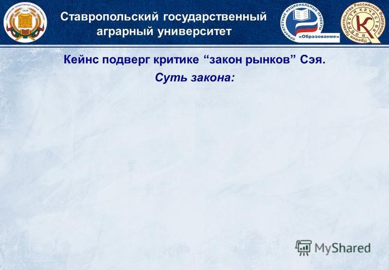 Кейнс подверг критике закон рынков Сэя. Cуть закона: Ставропольский государственный аграрный университет