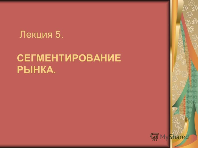 Лекция 5. CЕГМЕНТИРОВАНИЕ РЫНКА.