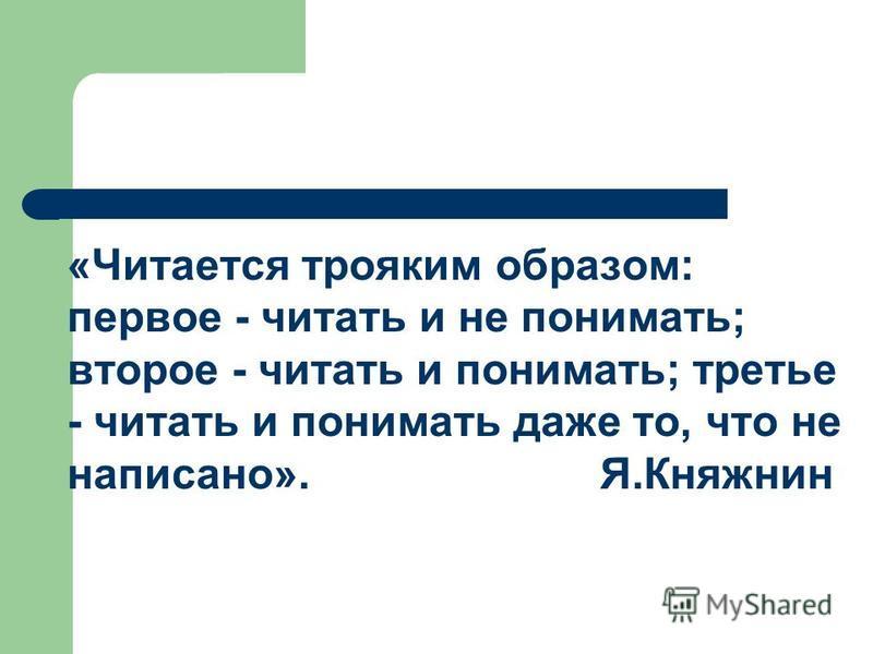 «Читается трояким образом: первое - читать и не понимать; второе - читать и понимать; третье - читать и понимать даже то, что не написано». Я.Княжнин