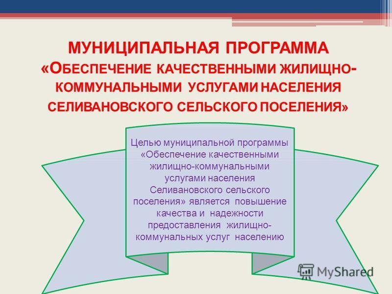МУНИЦИПАЛЬНАЯ ПРОГРАММА «О БЕСПЕЧЕНИЕ КАЧЕСТВЕННЫМИ ЖИЛИЩНО - КОММУНАЛЬНЫМИ УСЛУГАМИ НАСЕЛЕНИЯ СЕЛИВАНОВСКОГО СЕЛЬСКОГО ПОСЕЛЕНИЯ» Целью муниципальной программы «Обеспечение качественными жилищно-коммунальными услугами населения Селивановского сельск