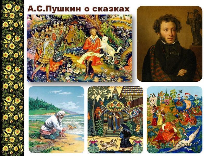 А.С.Пушкин о сказках «Знаешь ли мои занятия? До обеда пишу записки, обедаю поздно; после обеда езжу верхом, вечером слушаю сказки. Что за прелесть эти сказки! Каждая есть поэма!»