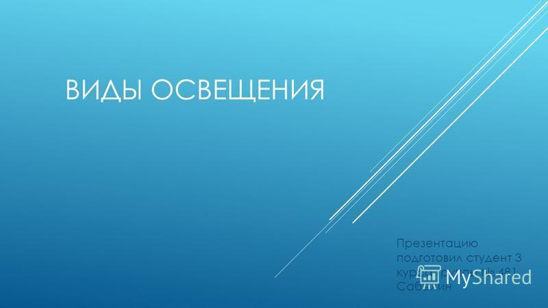 ВИДЫ ОСВЕЩЕНИЯ Презентацию подготовил студент 3 курса группы 481 Сабылин