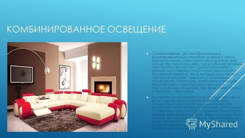 КОМБИНИРОВАННОЕ ОСВЕЩЕНИЕ Соответственно, это комбинация двух вышеприведенных способов, именно к этому варианту нужно стремиться, обустраивая свое жилье. Нет такой комнаты, где комбинированный свет был бы неуместен – даже в прихожей и ванной мы сочет