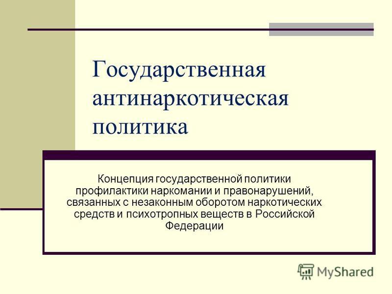 Государственная антинаркотическая политика Концепция государственной политики профилактики наркомании и правонарушений, связанных с незаконным оборотом наркотических средств и психотропных веществ в Российской Федерации