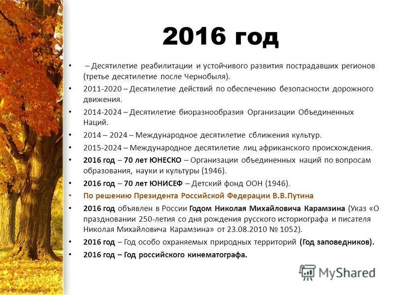 2016 год – Десятилетие реабилитации и устойчивого развития пострадавших регионов (третье десятилетие после Чернобыля). 2011-2020 – Десятилетие действий по обеспечению безопасности дорожного движения. 2014-2024 – Десятилетие биоразнообразия Организаци