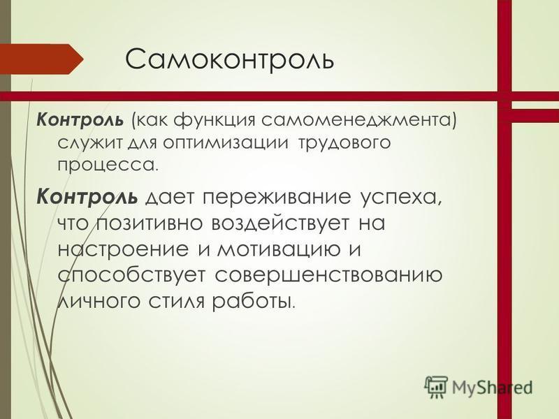 Самоконтроль Контроль (как функция самоменеджмента) служит для оптимизации трудового процесса. Контроль дает переживание успеха, что позитивно воздействует на настроение и мотивацию и способствует совершенствованию личного стиля работы.