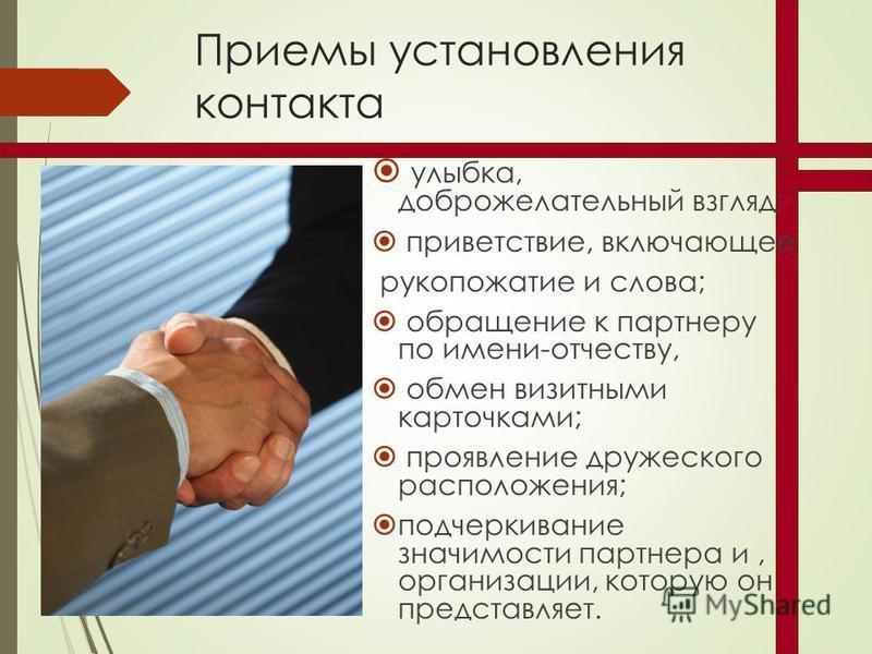 Приемы установления контакта улыбка, доброжелательный взгляд; приветствие, включающее рукопожатие и слова; обращение к партнеру по имени-отчеству, обмен визитными карточками; проявление дружеского расположения; подчеркивание значимости партнера и, ор