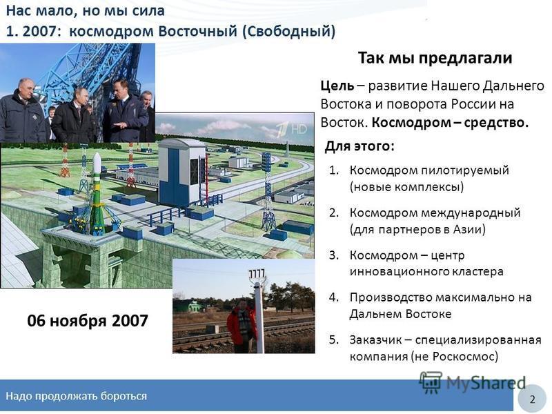 2 Нас мало, но мы сила 1. 2007: космодром Восточный (Свободный) 06 ноября 2007 Цель – развитие Нашего Дальнего Востока и поворота России на Восток. Космодром – средство. Так мы предлагали 1. Космодром пилотируемый (новые комплексы) 2. Космодром между