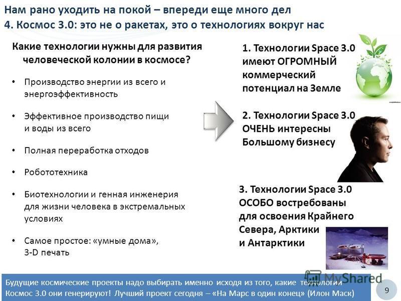 9 Будущие космические проекты надо выбирать именно исходя из того, какие технологии Космос 3.0 они генерируют! Лучший проект сегодня – «На Марс в один конец» (Илон Маск) Нам рано уходить на покой – впереди еще много дел 4. Космос 3.0: это не о ракета