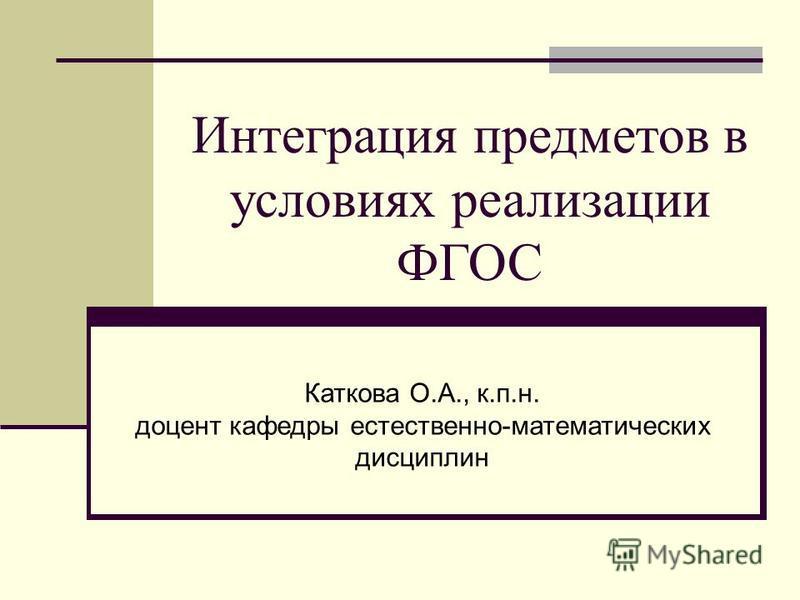Интеграция предметов в условиях реализации ФГОС Каткова О.А., к.п.н. доцент кафедры естественно-математических дисциплин
