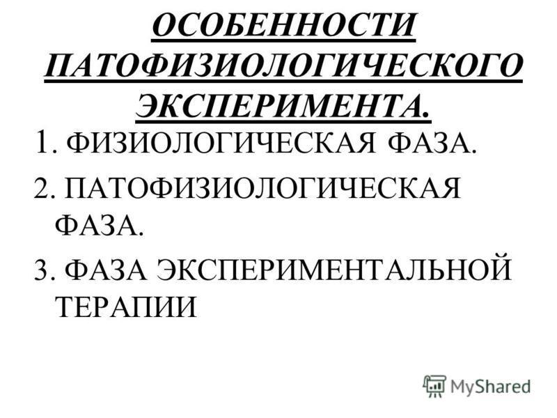 ОСОБЕННОСТИ ПАТОФИЗИОЛОГИЧЕСКОГО ЭКСПЕРИМЕНТА. 1. ФИЗИОЛОГИЧЕСКАЯ ФАЗА. 2. ПАТОФИЗИОЛОГИЧЕСКАЯ ФАЗА. 3. ФАЗА ЭКСПЕРИМЕНТАЛЬНОЙ ТЕРАПИИ
