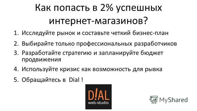 Как попасть в 2% успешных интернет-магазинов? 1. Исследуйте рынок и составьте четкий бизнес-план 2. Выбирайте только профессиональных разработчиков 3. Разработайте стратегию и запланируйте бюджет продвижения 4. Используйте кризис как возможность для