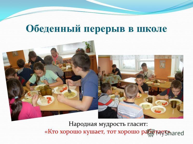 Обеденный перерыв в школе Народная мудрость гласит: «Кто хорошо кушает, тот хорошо работает».