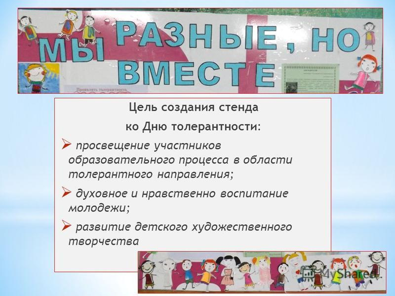 Цель создания стенда ко Дню толерантности: просвещение участников образовательного процесса в области толерантного направления; духовное и нравственно воспитание молодежи; развитие детского художественного творчества