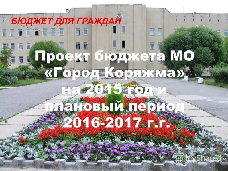 Проект бюджета МО «Город Коряжма» на 2015 год и плановый период 2016-2017 г.г. БЮДЖЕТ ДЛЯ ГРАЖДАН