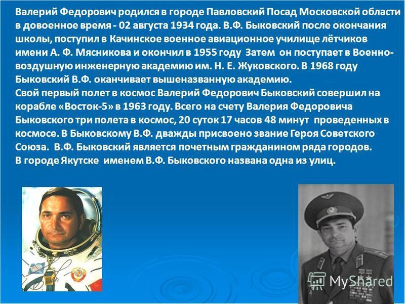 Валерий Федорович родился в городе Павловский Посад Московской области в довоенное время - 02 августа 1934 года. В.Ф. Быковский после окончания школы, поступил в Качинское военное авиационное училище лётчиков имени А. Ф. Мясникова и окончил в 1955 го