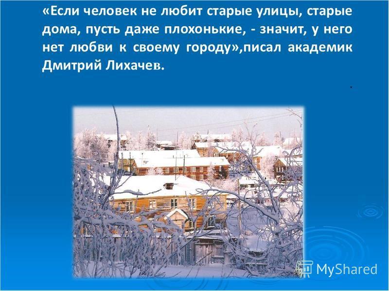 «Если человек не любит старые улицы, старые дома, пусть даже плохонькие, - значит, у него нет любви к своему городу»,писал академик Дмитрий Лихаче в..