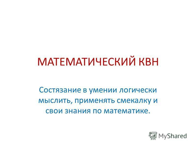 МАТЕМАТИЧЕСКИЙ КВН Состязание в умении логически мыслить, применять смекалку и свои знания по математике.