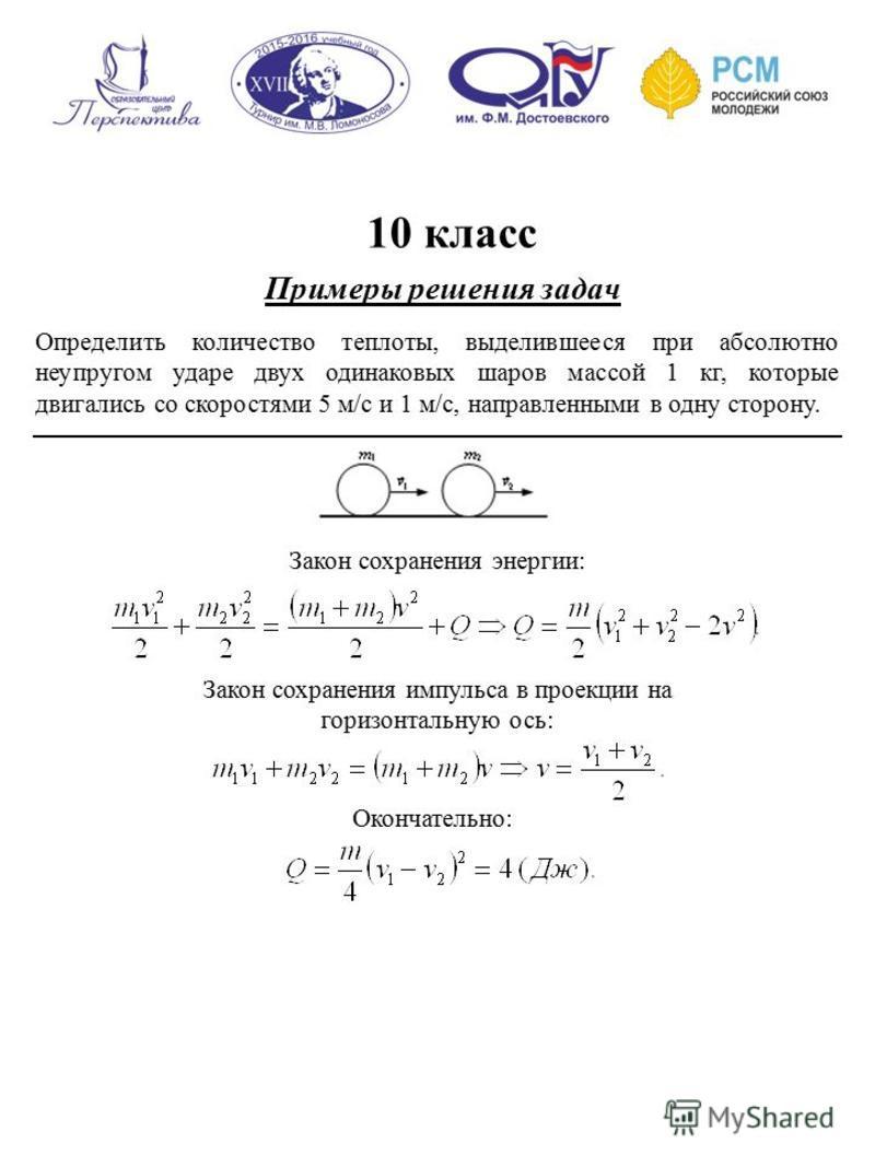 10 класс Примеры решения задач Определить количество теплоты, выделившееся при абсолютно неупругом ударе двух одинаковых шаров массой 1 кг, которые двигались со скоростями 5 м/с и 1 м/с, направленными в одну сторону. Окончательно: Закон сохранения эн