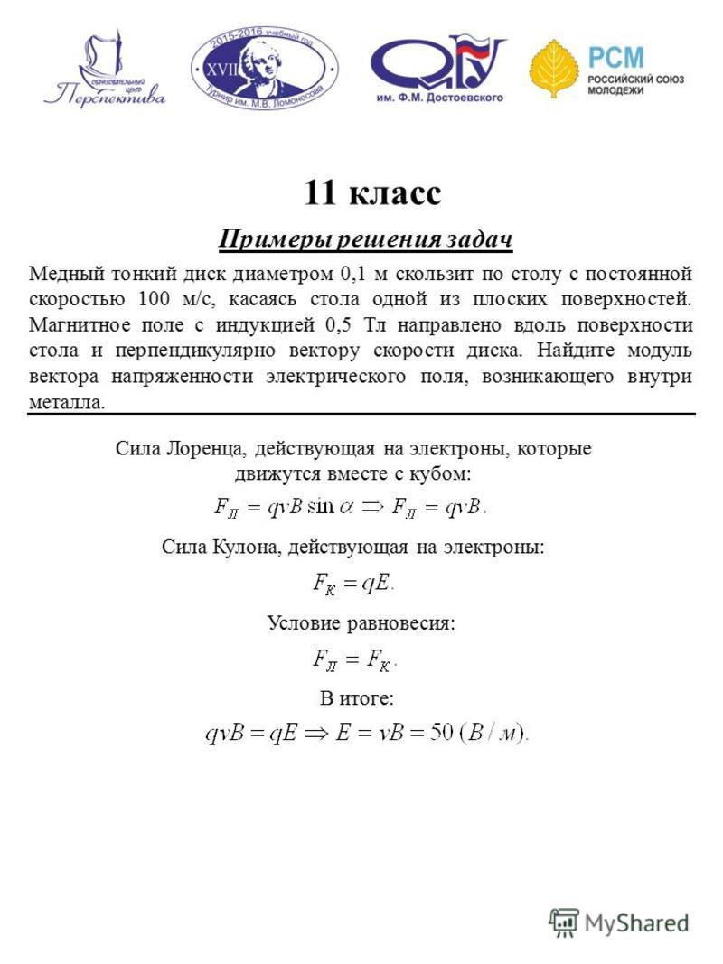 11 класс Примеры решения задач Медный тонкий диск диаметром 0,1 м скользит по столу с постоянной скоростью 100 м/с, касаясь стола одной из плоских поверхностей. Магнитное поле с индукцией 0,5 Тл направлено вдоль поверхности стола и перпендикулярно ве