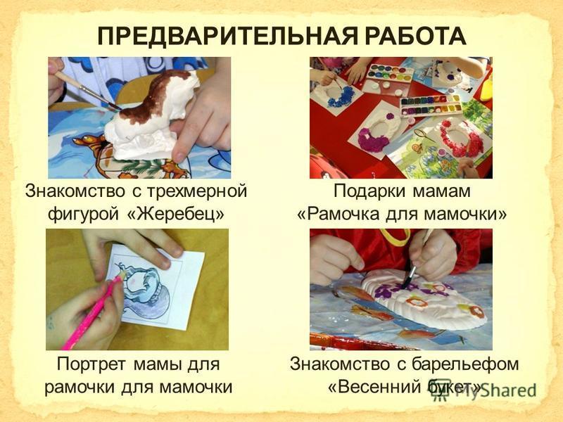ПРЕДВАРИТЕЛЬНАЯ РАБОТА Портрет мамы для рамочки для мамочки Знакомство с трехмерной фигурой «Жеребец» Подарки мамам «Рамочка для мамочки» Знакомство с барельефом «Весенний букет»