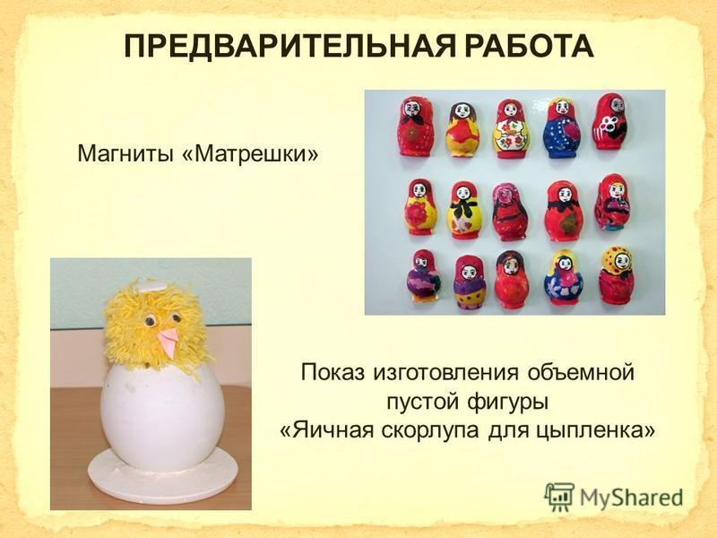 ПРЕДВАРИТЕЛЬНАЯ РАБОТА Магниты «Матрешки» Показ изготовления объемной пустой фигуры «Яичная скорлупа для цыпленка»