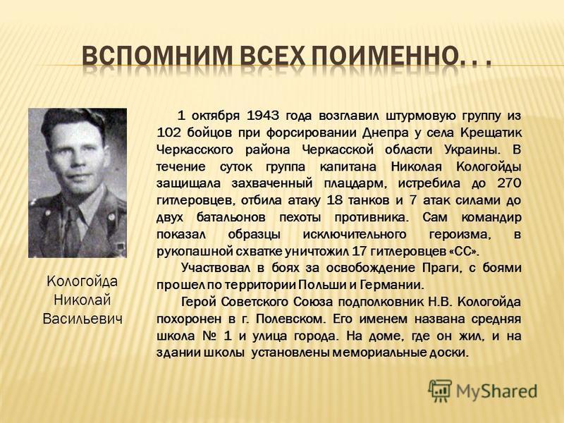 1 октября 1943 года возглавил штурмовую группу из 102 бойцов при форсировании Днепра у села Крещатик Черкасского района Черкасской области Украины. В течение суток группа капитана Николая Кологойды защищала захваченный плацдарм, истребила до 270 гитл