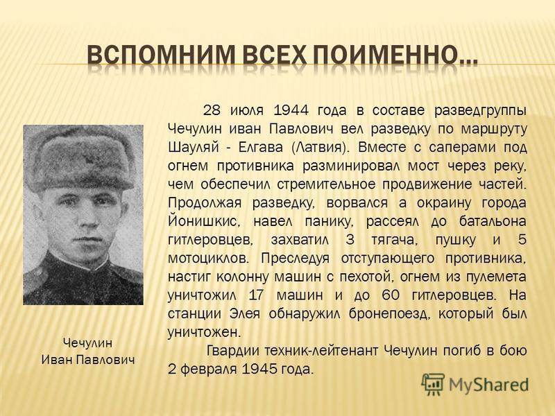 28 июля 1944 года в составе разведгруппы Чечулин иван Павлович вел разведку по маршруту Шауляй - Елгава (Латвия). Вместе с саперами под огнем противника разминировал мост через реку, чем обеспечил стремительное продвижение частей. Продолжая разведку,