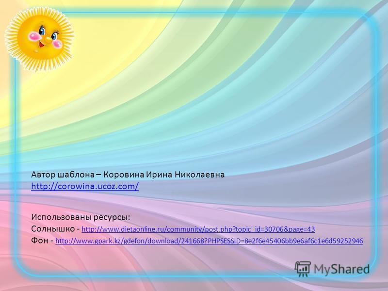 Автор шаблона – Коровина Ирина Николаевна http://corowina.ucoz.com/ Использованы ресурсы: Солнышко - http://www.dietaonline.ru/community/post.php?topic_id=30706&page=43 http://www.dietaonline.ru/community/post.php?topic_id=30706&page=43 Фон - http://