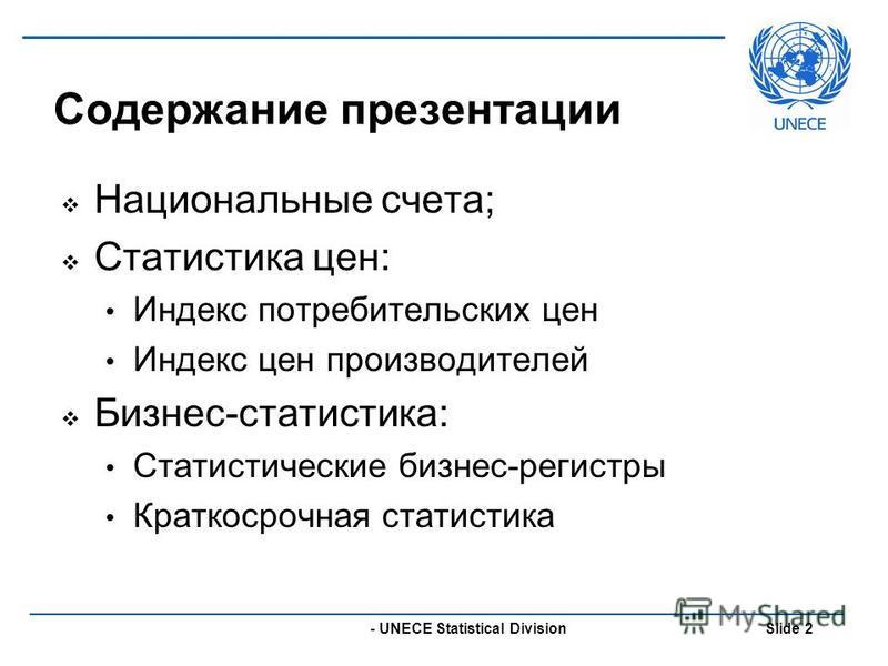 - UNECE Statistical Division Slide 2 Содержание презентации Национальные счета; Статистика цен: Индекс потребительских цен Индекс цен производителей Бизнес-статистика: Статистические бизнес-регистры Краткосрочная статистика