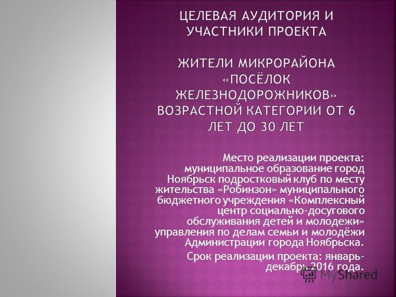 Место реализации проекта: муниципальное образование город Ноябрьск подростковый клуб по месту жительства «Робинзон» муниципального бюджетного учреждения «Комплексный центр социально-досугового обслуживания детей и молодежи» управления по делам семьи