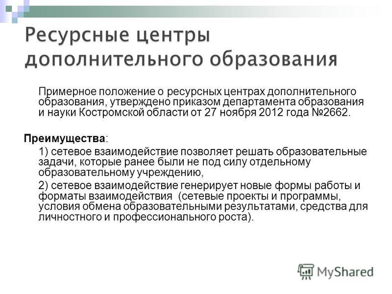 Примерное положение о ресурсных центрах дополнительного образования, утверждено приказом департамента образования и науки Костромской области от 27 ноября 2012 года 2662. Преимущества: 1) сетевое взаимодействие позволяет решать образовательные задачи