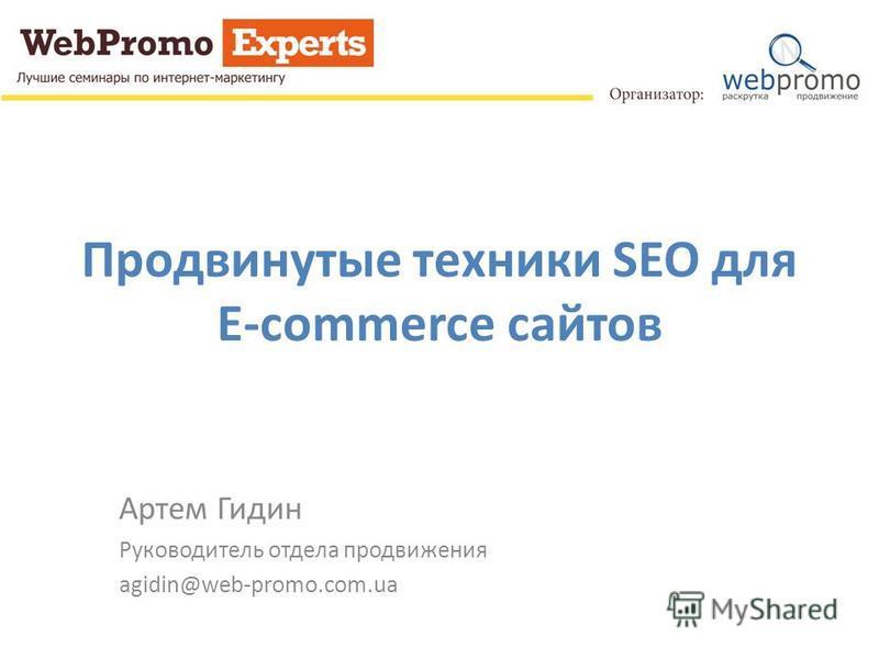 Продвинутые техники SEO для E-commerce сайтов Артем Гидин Руководитель отдела продвижения agidin@web-promo.com.ua