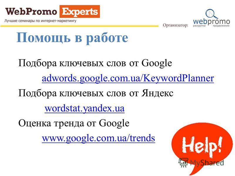 Помощь в работе Подбора ключевых слов от Google adwords.google.com.ua/KeywordPlanner Подбора ключевых слов от Яндекс wordstat.yandex.ua Оценка тренда от Google www.google.com.ua/trends