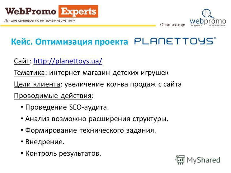 Кейс. Оптимизация проекта Сайт: http://planettoys.ua/http://planettoys.ua/ Тематика: интернет-магазин детских игрушек Цели клиента: увеличение кол-ва продаж с сайта Проводимые действия: Проведение SEO-аудита. Анализ возможно расширения структуры. Фор
