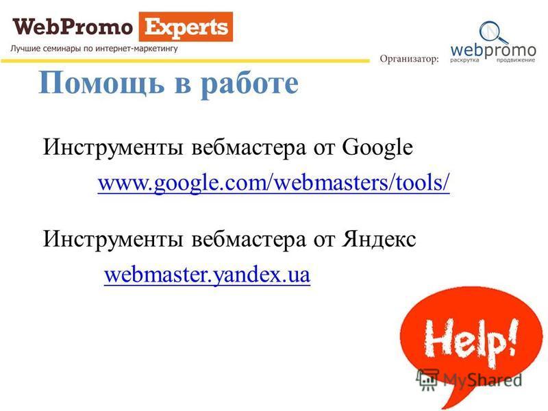 Помощь в работе Инструменты вебмастера от Google www.google.com/webmasters/tools/ Инструменты вебмастера от Яндекс webmaster.yandex.ua